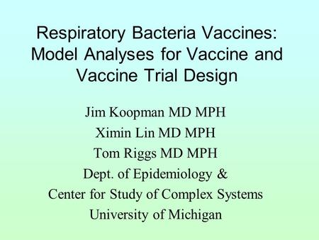 Respiratory Bacteria Vaccines: Model Analyses for Vaccine and Vaccine Trial Design Jim Koopman MD MPH Ximin Lin MD MPH Tom Riggs MD MPH Dept. of Epidemiology.