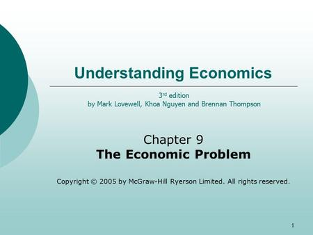 1 Understanding Economics Chapter 9 The Economic Problem Copyright © 2005 by McGraw-Hill Ryerson Limited. All rights reserved. 3 rd edition by Mark Lovewell,