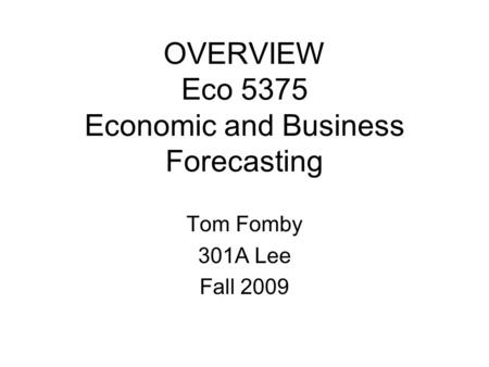 OVERVIEW Eco 5375 Economic and Business Forecasting Tom Fomby 301A Lee Fall 2009.