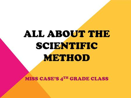 ALL ABOUT THE SCIENTIFIC METHOD MISS CASE'S 4 TH GRADE CLASS.
