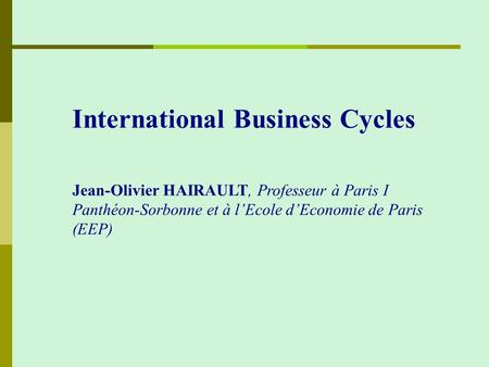 International Business Cycles Jean-Olivier HAIRAULT, Professeur à Paris I Panthéon-Sorbonne et à l'Ecole d'Economie de Paris (EEP)