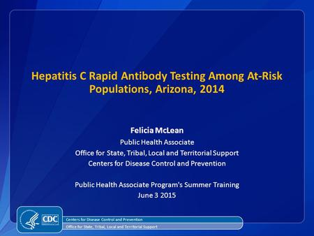 Hepatitis C Rapid Antibody Testing Among At-Risk Populations, Arizona, 2014 Felicia McLean Public Health Associate Office for State, Tribal, Local and.