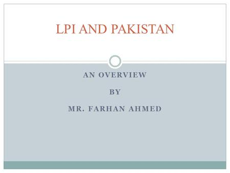 AN OVERVIEW BY MR. FARHAN AHMED LPI AND PAKISTAN.