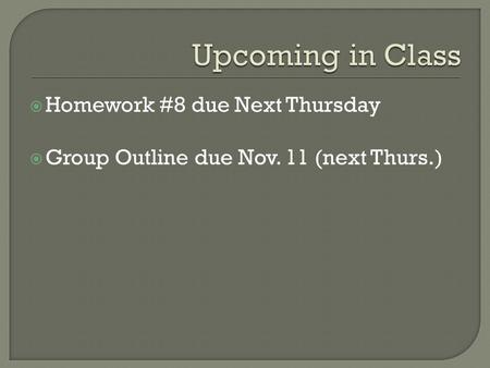  Homework #8 due Next Thursday  Group Outline due Nov. 11 (next Thurs.)