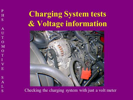 PHSAUTOMOTIVESALSPHSAUTOMOTIVESALS Charging System tests & Voltage information Checking the charging system with just a volt meter.
