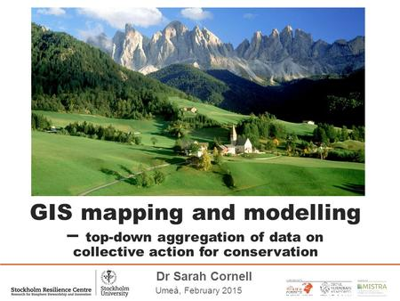 Dr Sarah Cornell Umeå, February 2015 GIS mapping and modelling – top-down aggregation of data on collective action for conservation.