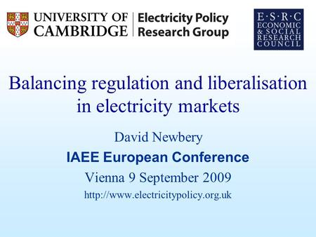Balancing regulation and liberalisation in electricity markets David Newbery IAEE European Conference Vienna 9 September 2009