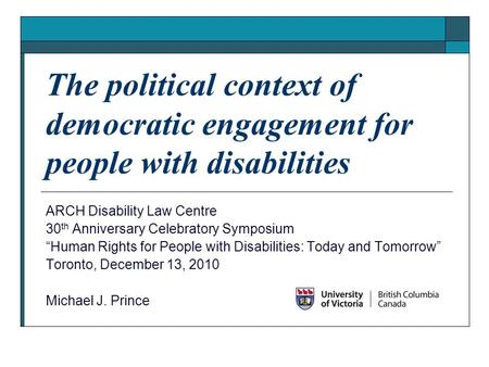"The political context of democratic engagement for people with disabilities ARCH Disability Law Centre 30 th Anniversary Celebratory Symposium ""Human Rights."