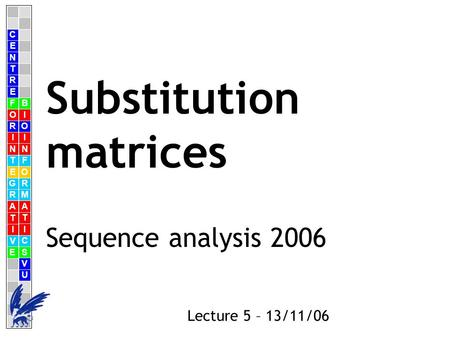 C E N T R F O R I N T E G R A T I V E B I O I N F O R M A T I C S V U E Lecture 5 – 13/11/06 Substitution matrices Sequence analysis 2006.