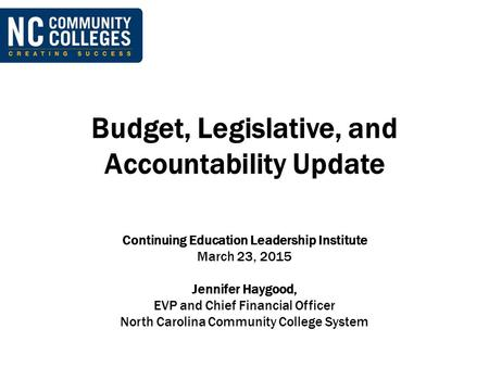 Budget, Legislative, and Accountability Update Continuing Education Leadership Institute March 23, 2015 Jennifer Haygood, EVP and Chief Financial Officer.
