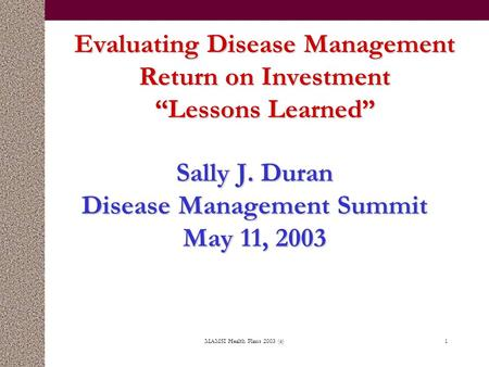"MAMSI Health Plans 2003 (c)1 Evaluating Disease Management Return on Investment ""Lessons Learned"" Sally J. Duran Disease Management Summit May 11, 2003."