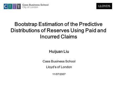 Bootstrap Estimation of the Predictive Distributions of Reserves Using Paid and Incurred Claims Huijuan Liu Cass Business School Lloyd's of London 11/07/2007.