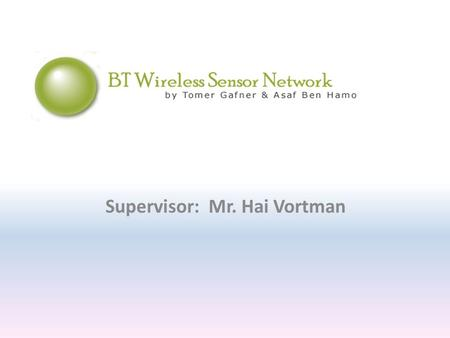 Supervisor: Mr. Hai Vortman. The ultimate goal Creating a wireless sensor network using Bluetooth technology.