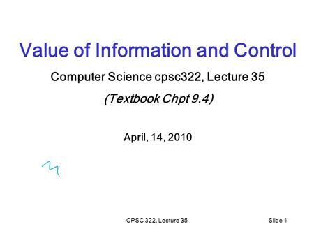 CPSC 322, Lecture 35Slide 1 Value of Information and Control Computer Science cpsc322, Lecture 35 (Textbook Chpt 9.4) April, 14, 2010.