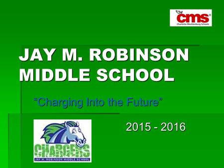 "JAY M. ROBINSON MIDDLE SCHOOL ""Charging Into the Future"" 2015 - 2016 2015 - 2016."