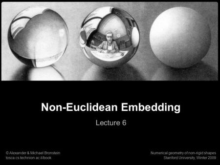 1 Numerical geometry of non-rigid shapes Non-Euclidean Embedding Non-Euclidean Embedding Lecture 6 © Alexander & Michael Bronstein tosca.cs.technion.ac.il/book.