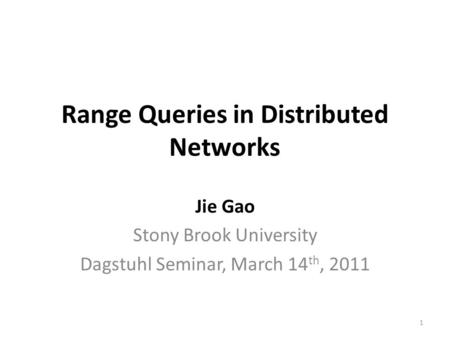 Range Queries in Distributed Networks Jie Gao Stony Brook University Dagstuhl Seminar, March 14 th, 2011 1.
