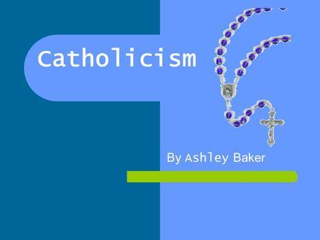Catholicism By Ashley Baker.
