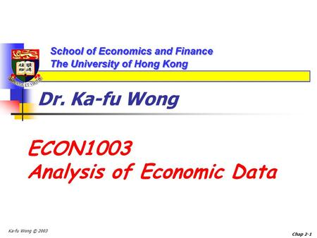 Ka-fu Wong © 2003 Chap 2-1 Dr. Ka-fu Wong ECON1003 Analysis of Economic Data.