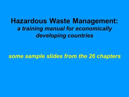 Hazardous Waste Management: a training manual for economically developing countries some sample slides from the 26 chapters.