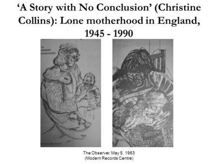 The Observer, May 5, 1963 (Modern Records Centre) 'A Story with No Conclusion' (Christine Collins): Lone motherhood in England, 1945 - 1990.