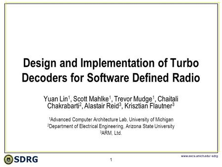 Www.eecs.umich.edu/~sdrg 1 Design and Implementation of Turbo Decoders for Software Defined Radio Yuan Lin 1, Scott Mahlke 1, Trevor Mudge 1, Chaitali.