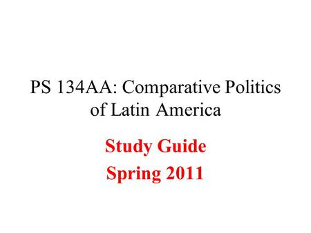PS 134AA: Comparative Politics of Latin America Study Guide Spring 2011.