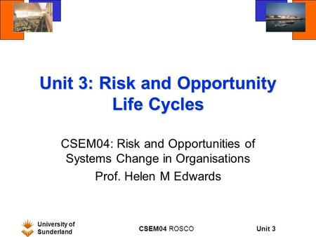 Unit 3 University of Sunderland CSEM04 ROSCO Unit 3: Risk and Opportunity Life Cycles CSEM04: Risk and Opportunities of Systems Change in Organisations.