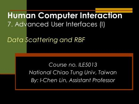 Human Computer Interaction 7. Advanced User Interfaces (I) Data Scattering and RBF Course no. ILE5013 National Chiao Tung Univ, Taiwan By: I-Chen Lin,
