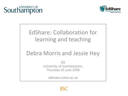 EdShare: Collaboration for learning and teaching Debra Morris and Jessie Hey ISS University of Southampton, Thursday 19 June 2008 edshare.soton.ac.uk.