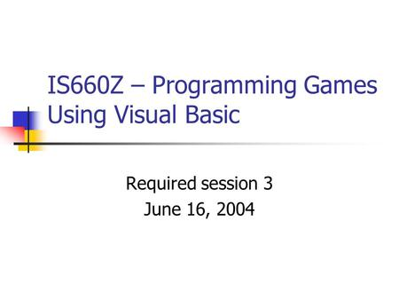 IS660Z – Programming Games Using Visual Basic Required session 3 June 16, 2004.