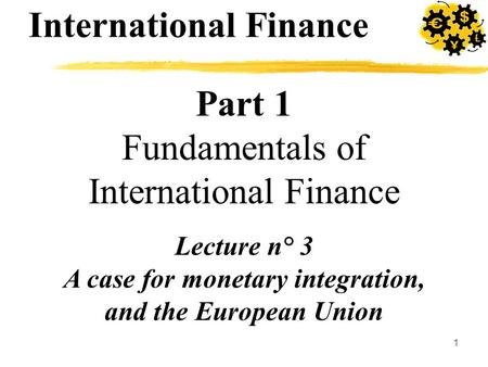 1 Part 1 Fundamentals of International Finance Lecture n° 3 A case for monetary integration, and the European Union International Finance.