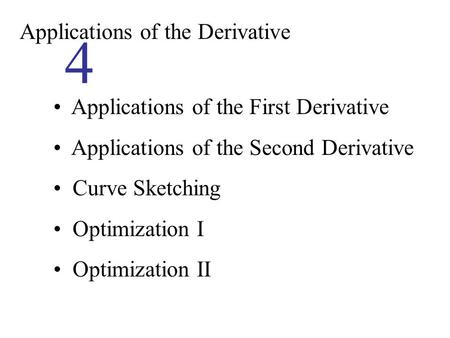 Applications of the Derivative 4 Applications of the First Derivative Applications of the Second Derivative Curve Sketching Optimization I Optimization.