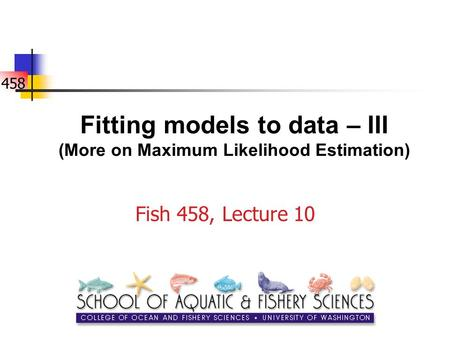 458 Fitting models to data – III (More on Maximum Likelihood Estimation) Fish 458, Lecture 10.