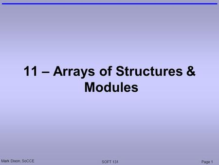 Mark Dixon, SoCCE SOFT 131Page 1 11 – Arrays of Structures & Modules.