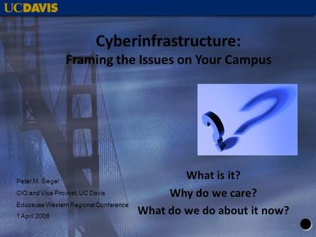 Cyberinfrastructure: Framing the Issues on Your Campus What is it? Why do we care? What do we do about it now? 11 Peter M. Siegel CIO and Vice Provost,