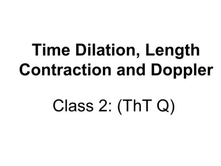 Time Dilation, Length Contraction and Doppler Class 2: (ThT Q)