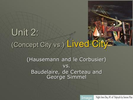 Unit 2: (Concept City vs.) Lived City (Hausemann and le Corbusier) vs. Baudelaire, de Certeau and George Simmel Image: