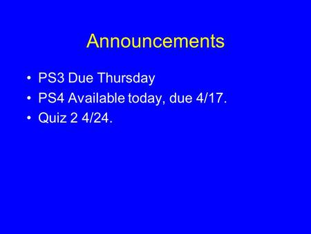 Announcements PS3 Due Thursday PS4 Available today, due 4/17. Quiz 2 4/24.