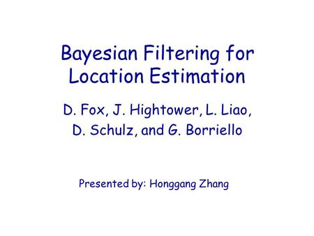 Bayesian Filtering for Location Estimation D. Fox, J. Hightower, L. Liao, D. Schulz, and G. Borriello Presented by: Honggang Zhang.