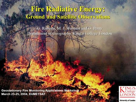 G. Roberts, M. J. Wooster and G. Perry Department of Geography, King's College London Fire Radiative Energy: Ground and Satellite Observations Geostationary.