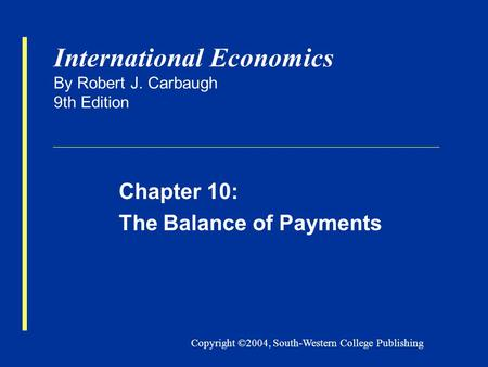 Copyright ©2004, South-Western College Publishing International Economics By Robert J. Carbaugh 9th Edition Chapter 10: The Balance of Payments.