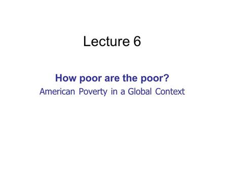 Lecture 6 How poor are the poor? American Poverty in a Global Context.