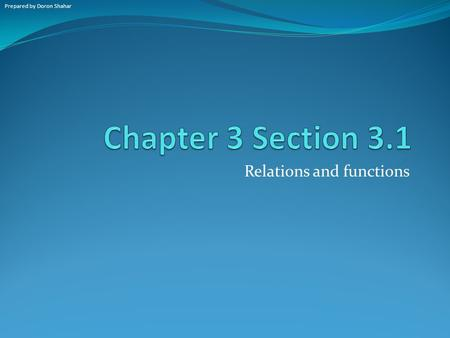 Relations and functions Prepared by Doron Shahar.