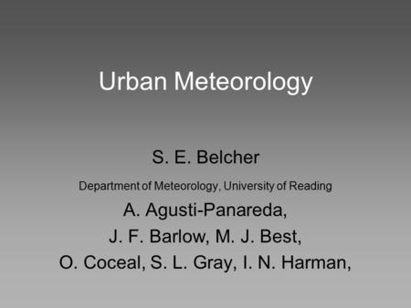 Urban Meteorology S. E. Belcher Department of Meteorology, University of Reading A. Agusti-Panareda, J. F. Barlow, M. J. Best, O. Coceal, S. L. Gray, I.