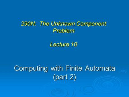 Computing with Finite Automata (part 2) 290N: The Unknown Component Problem Lecture 10.