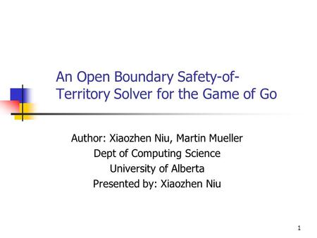 1 An Open Boundary Safety-of- Territory Solver for the Game of Go Author: Xiaozhen Niu, Martin Mueller Dept of Computing Science University of Alberta.