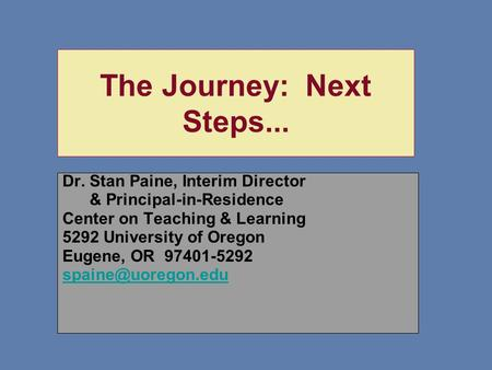 The Journey: Next Steps... Dr. Stan Paine, Interim Director & Principal-in-Residence Center on Teaching & Learning 5292 University of Oregon Eugene, OR.