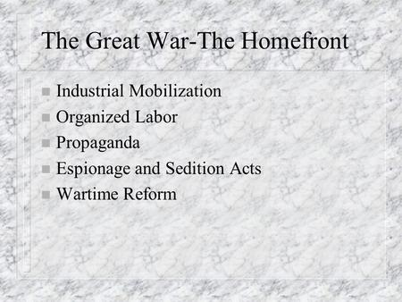 The Great War-The Homefront n Industrial Mobilization n Organized Labor n Propaganda n Espionage and Sedition Acts n Wartime Reform.