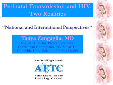 "Perinatal Transmission and HIV: Two Realities ""National and International Perspectives"" Tanya Zangaglia, MD Medical Director, Project Streetbeat Curriculum."
